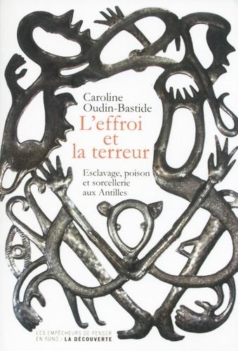 Caroline Oudin-Bastide - L'effroi et la terreur - Esclavage, poison et sorcellerie aux Antilles.