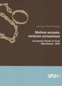 Caroline Oudin-Bastide - Maîtres accusés, esclaves accusateurs - Les procès Gosset et Vivié (Martinique, 1848).