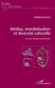 Caroline Pachecus - Médias, mondialisation et diversité culturelle - Le cas de l'Afrique subsaharienne.