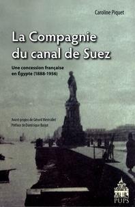 Caroline Piquet - La Compagnie du canal de Suez - Une concession française en Egypte (1888-1956).