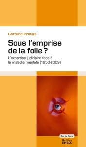 Caroline Protais - Sous l'emprise de la folie ? - L'expertise judiciaire face à la maladie mentale (1950-2009).