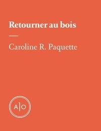Caroline R. Paquette - Retourner au bois.