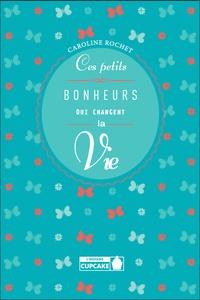 Caroline Rochet - Ces petits bonheurs qui changent la vie.