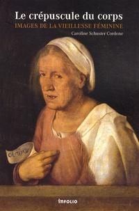 Caroline Schuster Cordone - Le crépuscule du corps - Images de la vieillesse féminine.