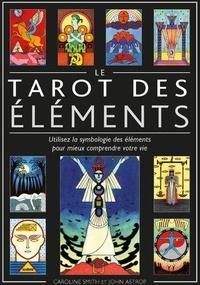 Caroline Smith et John Astrop - Le tarot des éléments - Utilisez la symbologie des éléments pour mieux comprendre votre vie.
