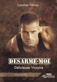 Caroline Tillman - Désarme-moi - Délicieuse Victoire (tome 2).