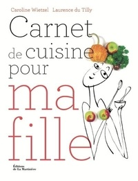 Caroline Wietzel et Laurence Du Tilly - Carnet de cuisine pour ma fille - 101 recettes essentielles pour être majeure en cuisine.