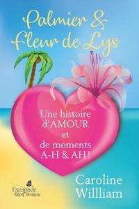 Caroline William - Oser rêver voyager aimer  : Palmier et fleur de Lys - Une histoire d'amour et de moments AH A-H!.