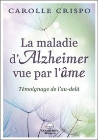 Carolle Crispo - La maladie d'Alzheimer vue par l'âme - Témoignage de l'Au-delà.
