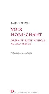 Carolyn Abbate - Voix hors-chant : opéra et récit musical au XIXe siècle.