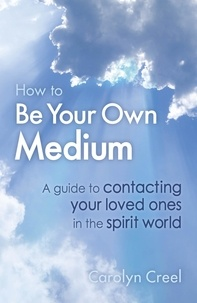 Carolyn Creel - How To Be Your Own Medium - A Guide to Contacting Your Loved Ones in the Spirit World.
