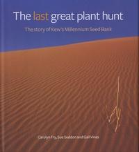 Carolyn Fry et Sue Seddon - The Last Great Plant Hunt - The Story of Kew's Millennium Seed Bank.
