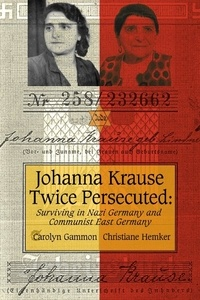 Carolyn Gammon et Christiane Hemker - Johanna Krause Twice Persecuted - Surviving in Nazi Germany and Communist East Germany.