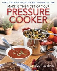 Carolyn Humphries - Making The Most Of Your Pressure Cooker - How To Create Healthy Meals In Double Quick Time.