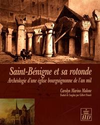 Carolyn Marino Malone - Saint-Bénigne et sa rotonde - Archéologie d'une église bourguignonne de l'an mil.