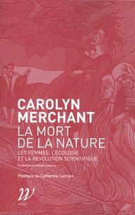 Carolyn Merchant - La mort de la nature - Les femmes, l'écologie et la révolution scientifique.