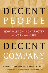 Carolyn N. Turknett et Robert L. Turknett - Decent People, Decent Company - How to Lead with Character at Work and in Life.