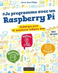 Carrie Anne Philbin - Je programme avec un Raspberry Pi - Embarque pour 10 aventures ludiques avec Minecraft, Python et Scratch.