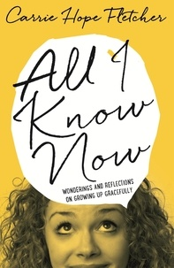 Carrie Hope Fletcher - All I Know Now - Wonderings and Reflections on Growing Up Gracefully.