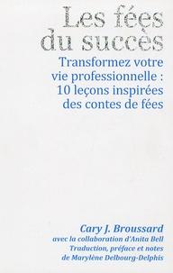 Cary J. Broussard - Les fées du succès - Transformez votre vie professionnelle : 10 leçons inspirées des contes de fées.