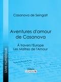Casanova de Seingalt et  Ligaran - Aventures d'amour de Casanova - A travers l'Europe - Les Maîtres de l'Amour.
