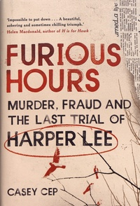 Casey Cep - Furious Hours - Murder, Fraud and the Last Trial of Harper Lee.