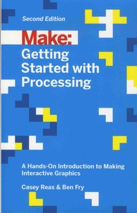 Casey Reas et Ben Fry - Make: Getting Started with Processing - A Hands-On Introduction to Making Interactive Graphics.
