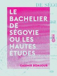 Casimir Bonjour - Le Bachelier de Ségovie ou les Hautes Études - Comédie en cinq actes et en vers.