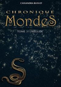 Cassandra Blouet - Chronique des mondes Tome 3 : Prélude.