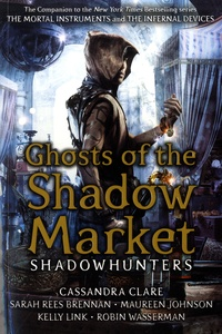 Cassandra Clare et Sarah Rees Brennan - Ghosts of the Shadow Market.