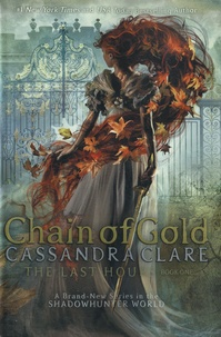 Cassandra Clare - The Last Hours Tome 1 : Chain of Gold.