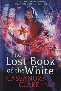 Cassandra Clare et Wesley Chu - The Lost Book of the White.