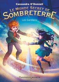 Cassandra O'Donnell - Le Monde Secret de Sombreterre Tome 2 : Les gardiens.