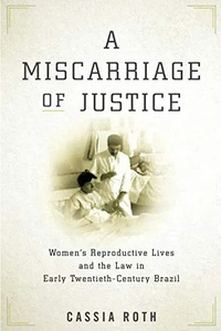 Cassia Roth - A Miscarriage of Justice - Women's Reproductive Lives and the Law in Early Twentieth-Century Brazil.