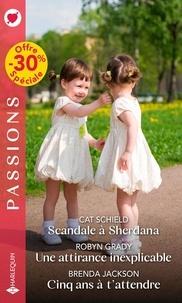Cat Schield et Robyn Grady - Scandale à Sherdana ; Une attirance inexplicable ; Cinq ans à t'attendre.