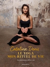 Le yoga, mon rituel de vie- Oser la puissance d'être soi - Catalina Denis |
