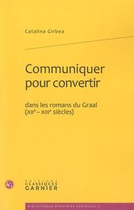 Catalina Gîrbea - Communiquer pour convertir - Dans les romans du Graal (XIIe-XIIIe siècles).