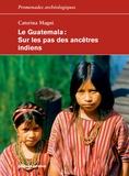 Caterina Magni - Le Guatemala - Sur les pas des ancêtres indiens.