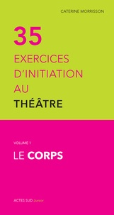 Caterine Morrisson - 35 exercices d'initiation au théâtre - Volume 1, Le corps.