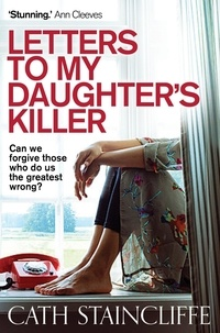 Cath Staincliffe - Letters To My Daughter's Killer.