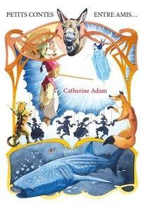 Catherine Adam - Petits contes entre amis.