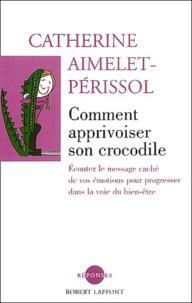 Catherine Aimelet-Périssol - Comment apprivoiser son crocodile - Ecoutez le message caché de vos émotions pour progresser sur la voie du bien-être.