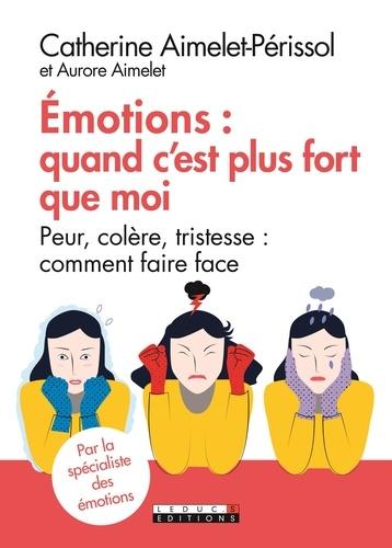 Emotions : quand c'est plus fort que moi. Peur, colère, tristesse : comment faire face