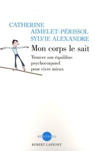 Catherine Aimelet-Périssol et Sylvie Alexandre - Mon corps le sait - Trouver son équilibre psychocorporel pour vivre mieux.