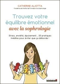 Catherine Aliotta - Trouvez votre équilibre émotionnel avec la sophrologie - Stress, anxiété, épuisement... 20 pratiques inédites pour éviter que ça déborde !.