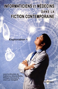 Catherine Allamel-Raffin et Philippe Clermont - Informaticiens et médecins dans la fiction contemporaine. - Tome 1, Exploration.