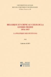 Catherine Almey - Belgique et Chine au coeur de la guerre froide (1954-1957) - La politique des petits pas.