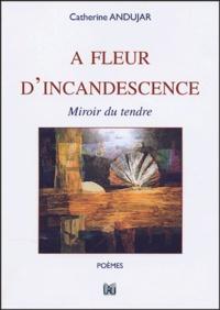 Catherine Andujar - A fleur d'incandescence - Miroir du tendre.