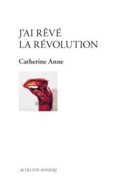 Catherine Anne - J'ai rêvé la révolution.
