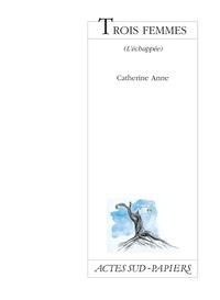 Catherine Anne - Trois femmes - L'échappée, [Paris, Théâtre de la Tempête, 19 novembre 1999.